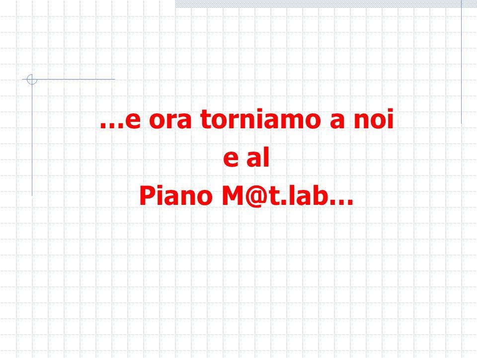 …e ora torniamo a noi e al Piano M@t.lab…
