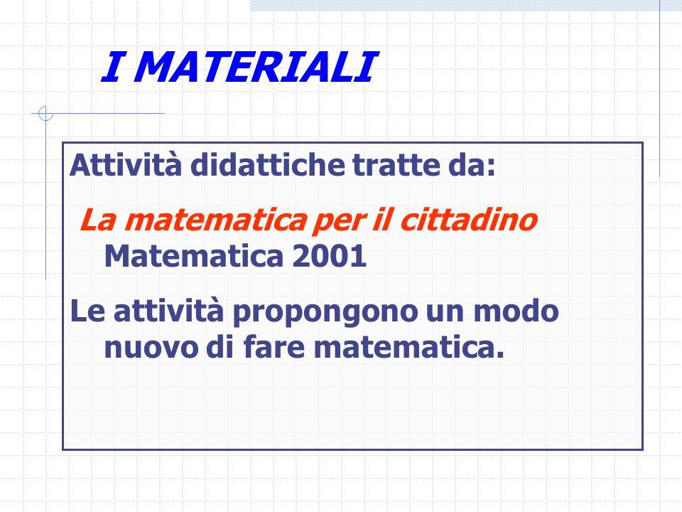 I MATERIALI Attività didattiche tratte da: La matematica per il cittadino Matematica 2001 Le attività propongono un modo nuovo di fare matematica.