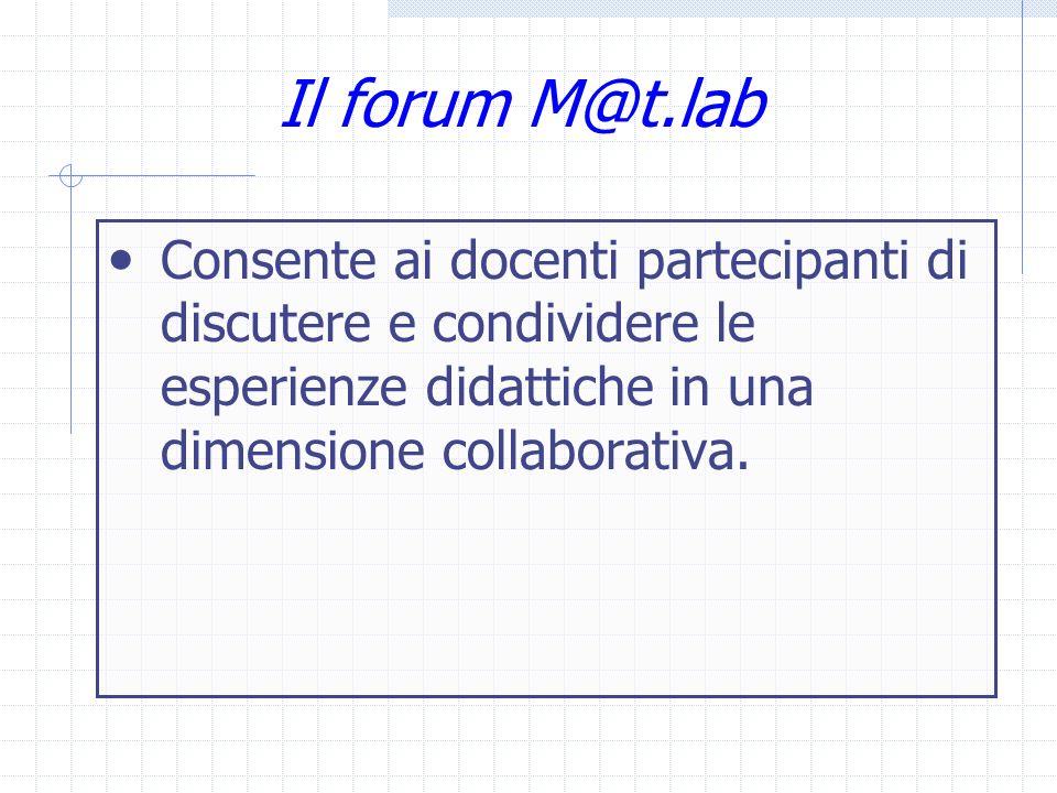 Il forum M@t.lab Consente ai docenti partecipanti di discutere e condividere le esperienze didattiche in una dimensione collaborativa.
