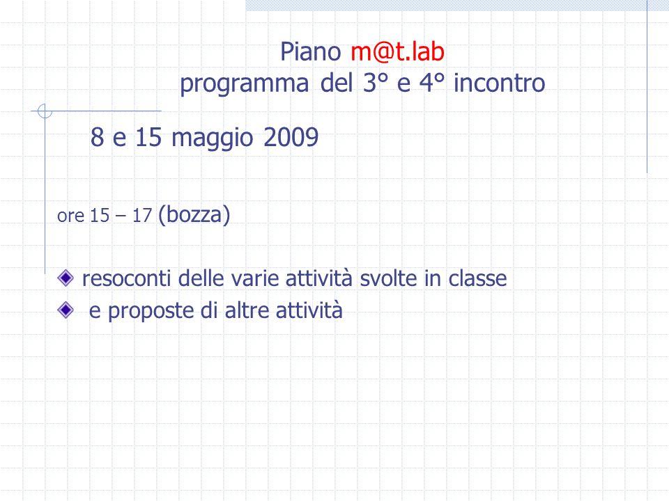 Piano m@t.lab programma del 3° e 4° incontro 8 e 15 maggio 2009 ore 15 – 17 (bozza) resoconti delle varie attività svolte in classe e proposte di altre attività