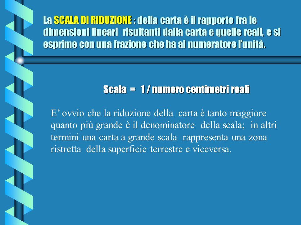La SCALA DI RIDUZIONE : della carta è il rapporto fra le dimensioni lineari risultanti dalla carta e quelle reali, e si esprime con una frazione che ha al numeratore lunità.