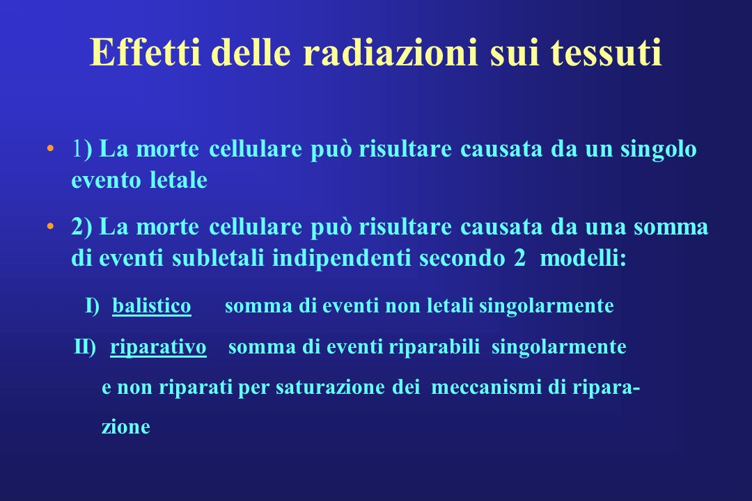 Effetti delle radiazioni sui tessuti 1) La morte cellulare può risultare causata da un singolo evento letale 2) La morte cellulare può risultare causa
