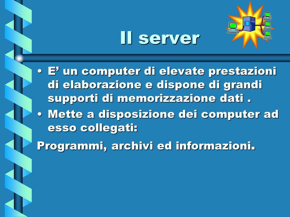 Il server E un computer di elevate prestazioni di elaborazione e dispone di grandi supporti di memorizzazione dati.E un computer di elevate prestazion