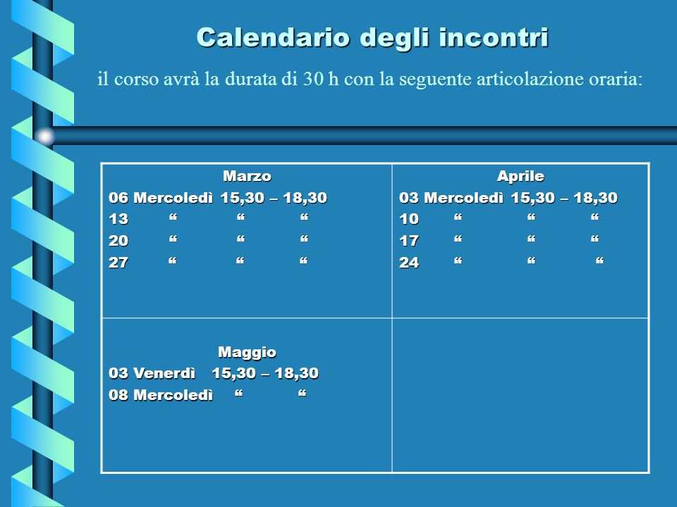 Calendario degli incontri il corso avrà la durata di 30 h con la seguente articolazione oraria: Marzo 06 Mercoledì 15,30 – 18,30 13 13 20 20 27 27 Apr