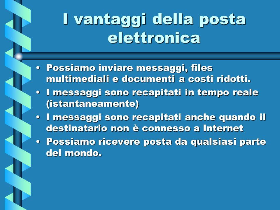 I vantaggi della posta elettronica Possiamo inviare messaggi, files multimediali e documenti a costi ridotti.Possiamo inviare messaggi, files multimed