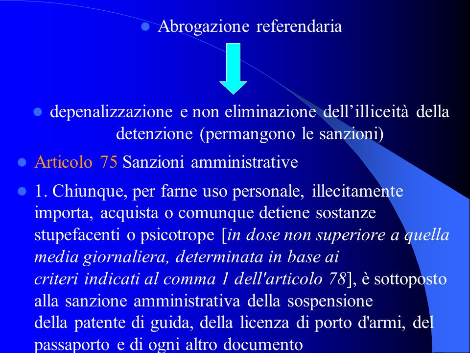 Abrogazione referendaria depenalizzazione e non eliminazione dellilliceità della detenzione (permangono le sanzioni) Articolo 75 Sanzioni amministrati