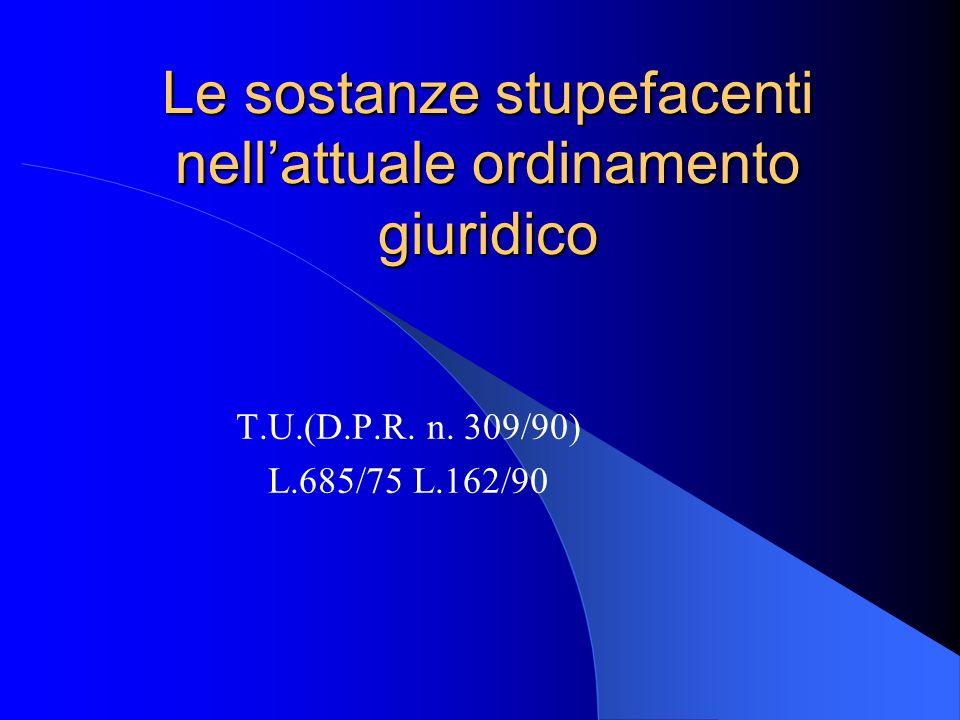 Le sostanze stupefacenti nellattuale ordinamento giuridico T.U.(D.P.R. n. 309/90) L.685/75 L.162/90
