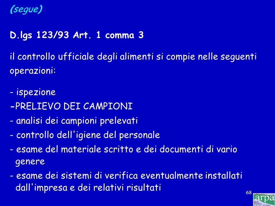 67 (segue) D.lgs 123/93 Art. 1 comma 5 il controllo ufficiale degli alimenti riguarda le seguenti fasi: - produzione - fabbricazione - lavorazione - m
