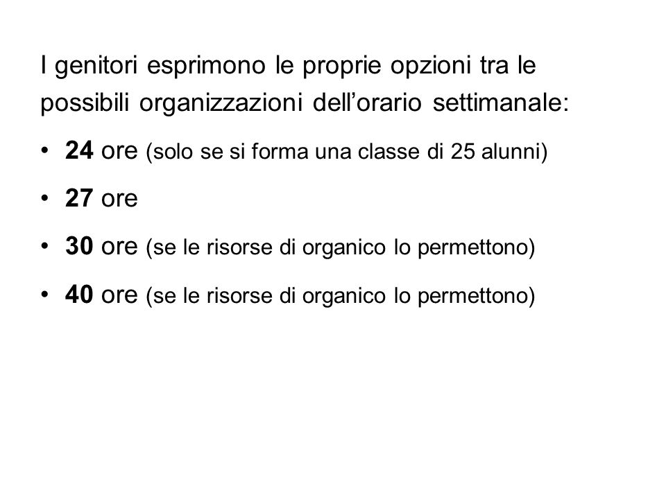 I genitori esprimono le proprie opzioni tra le possibili organizzazioni dellorario settimanale: 24 ore (solo se si forma una classe di 25 alunni) 27 ore 30 ore (se le risorse di organico lo permettono) 40 ore (se le risorse di organico lo permettono)