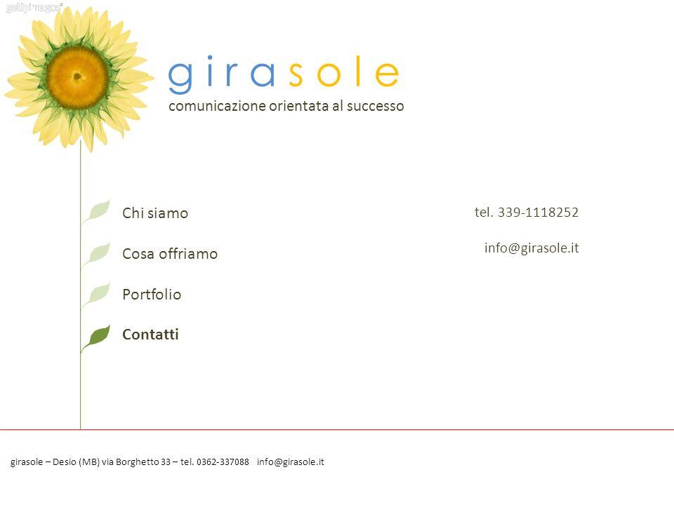 g i r a s o l e comunicazione orientata al successo Chi siamo Cosa offriamo Portfolio Contatti tel. 339-1118252 info@girasole.it girasole – Desio (MB)