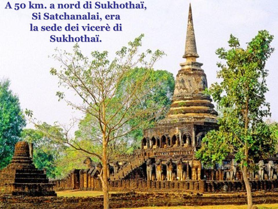 A 50 km. a nord di Sukhothaï, Si Satchanalai, era la sede dei vicerè di Sukhothaï.