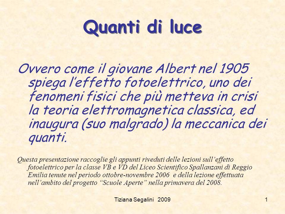 Tiziana Segalini 20091 Quanti di luce Ovvero come il giovane Albert nel 1905 spiega leffetto fotoelettrico, uno dei fenomeni fisici che più metteva in crisi la teoria elettromagnetica classica, ed inaugura (suo malgrado) la meccanica dei quanti.