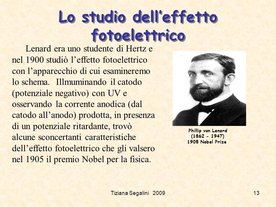 Tiziana Segalini 200913 Lo studio delleffetto fotoelettrico Phillip von Lenard (1862 - 1947) 1905 Nobel Prize Lenard era uno studente di Hertz e nel 1900 studiò leffetto fotoelettrico con lapparecchio di cui esamineremo lo schema.