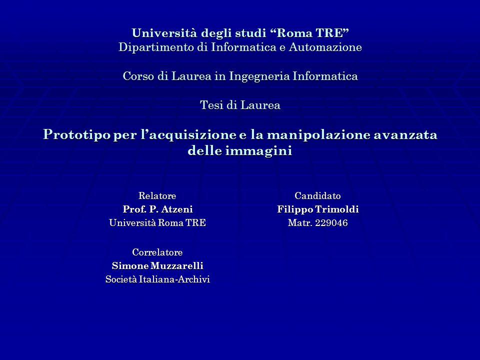 Università degli studi Roma TRE Dipartimento di Informatica e Automazione Corso di Laurea in Ingegneria Informatica Tesi di Laurea Prototipo per lacquisizione e la manipolazione avanzata delle immagini Relatore Prof.