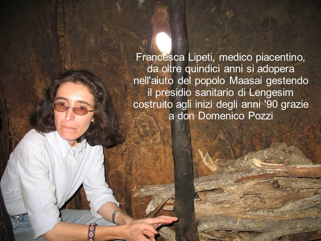 Francesca Lipeti, medico piacentino, da oltre quindici anni si adopera nell'aiuto del popolo Maasai gestendo il presidio sanitario di Lengesim costrui