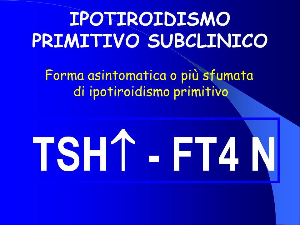 IPOTIROIDISMO PRIMITIVO SUBCLINICO Forma asintomatica o più sfumata di ipotiroidismo primitivo