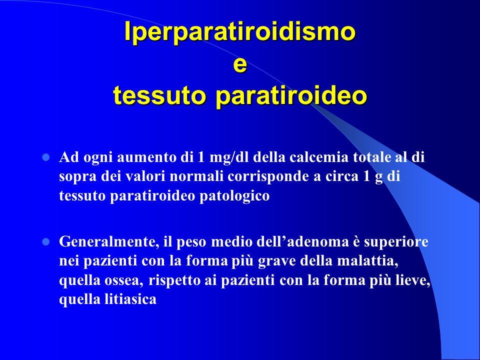 Iperparatiroidismo e tessuto paratiroideo Ad ogni aumento di 1 mg/dl della calcemia totale al di sopra dei valori normali corrisponde a circa 1 g di t