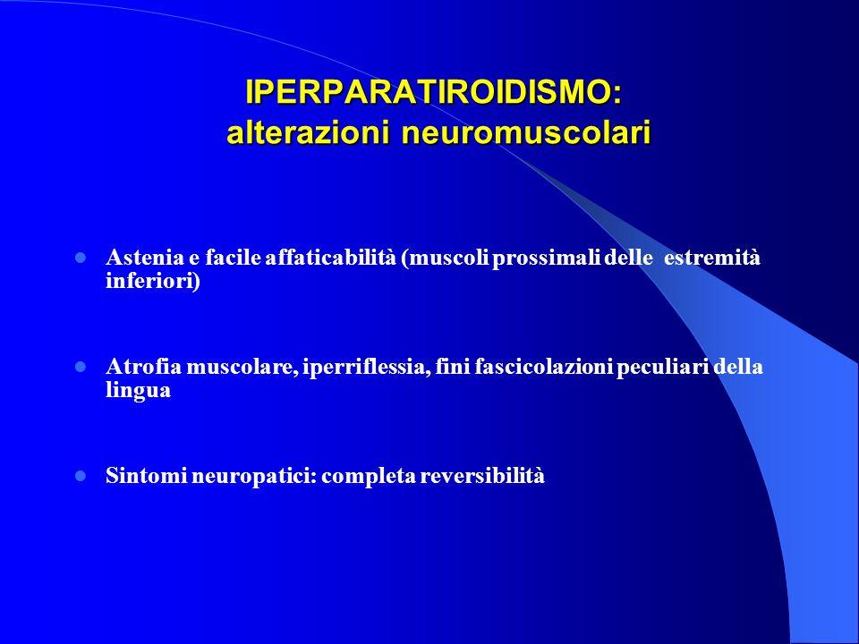 IPERPARATIROIDISMO: alterazioni neuromuscolari IPERPARATIROIDISMO: alterazioni neuromuscolari Astenia e facile affaticabilità (muscoli prossimali dell