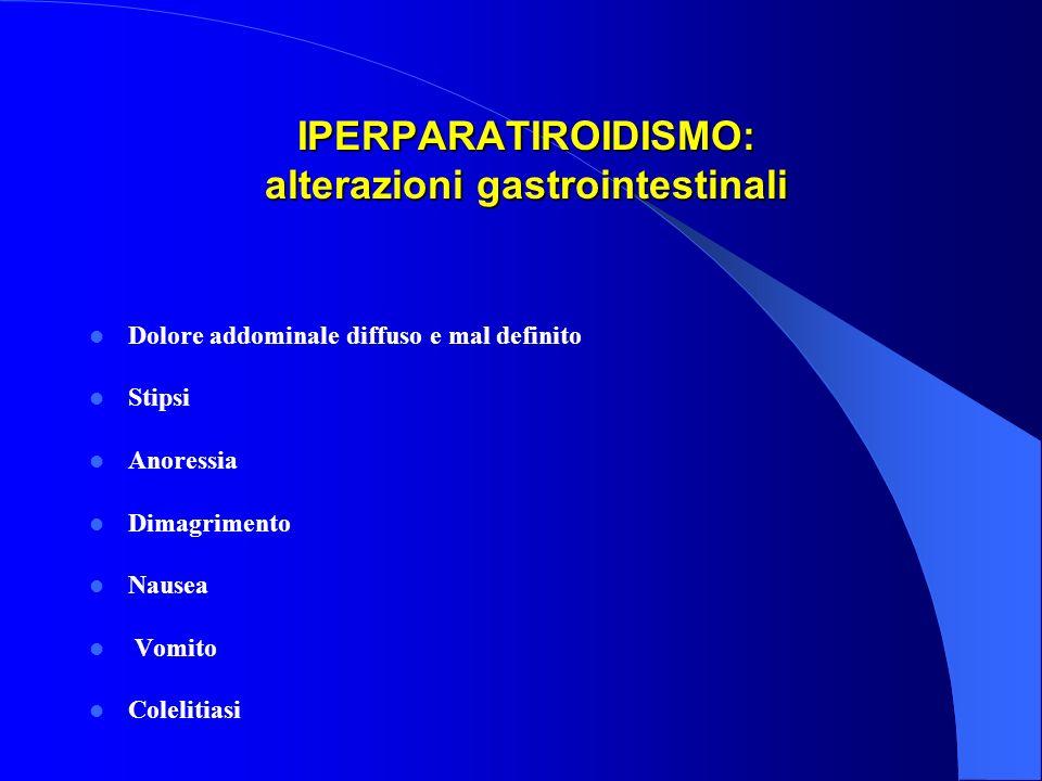 IPERPARATIROIDISMO: alterazioni gastrointestinali IPERPARATIROIDISMO: alterazioni gastrointestinali Dolore addominale diffuso e mal definito Stipsi An