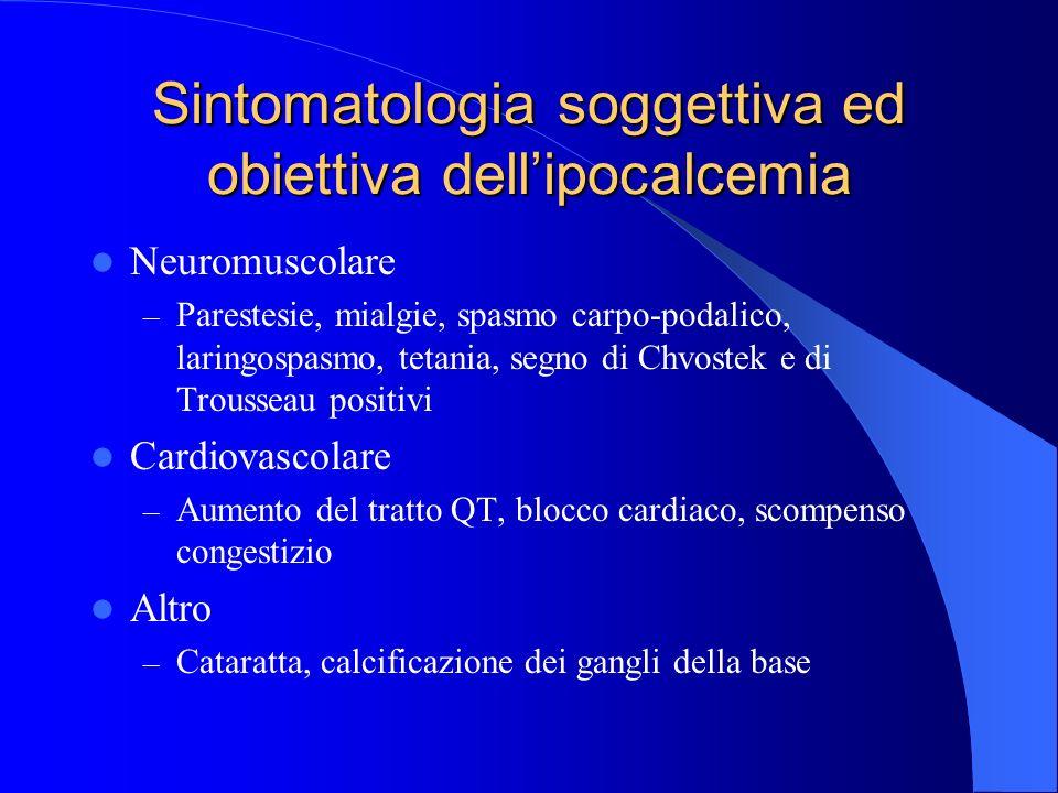 Sintomatologia soggettiva ed obiettiva dellipocalcemia Neuromuscolare – Parestesie, mialgie, spasmo carpo-podalico, laringospasmo, tetania, segno di C