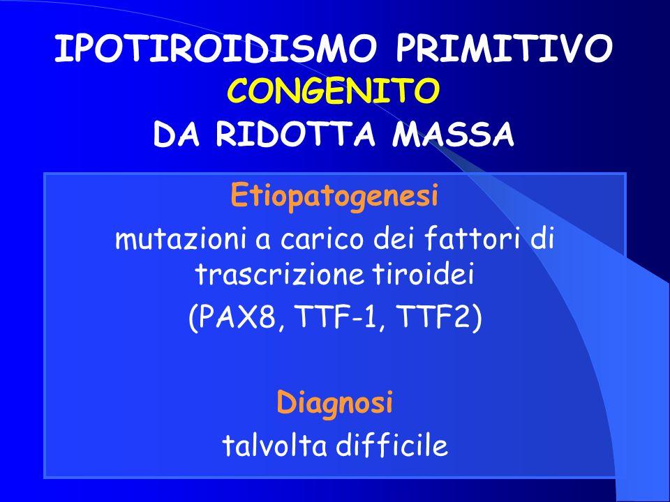 IPOTIROIDISMO PRIMITIVO CONGENITO DA RIDOTTA MASSA Etiopatogenesi mutazioni a carico dei fattori di trascrizione tiroidei (PAX8, TTF-1, TTF2) Diagnosi
