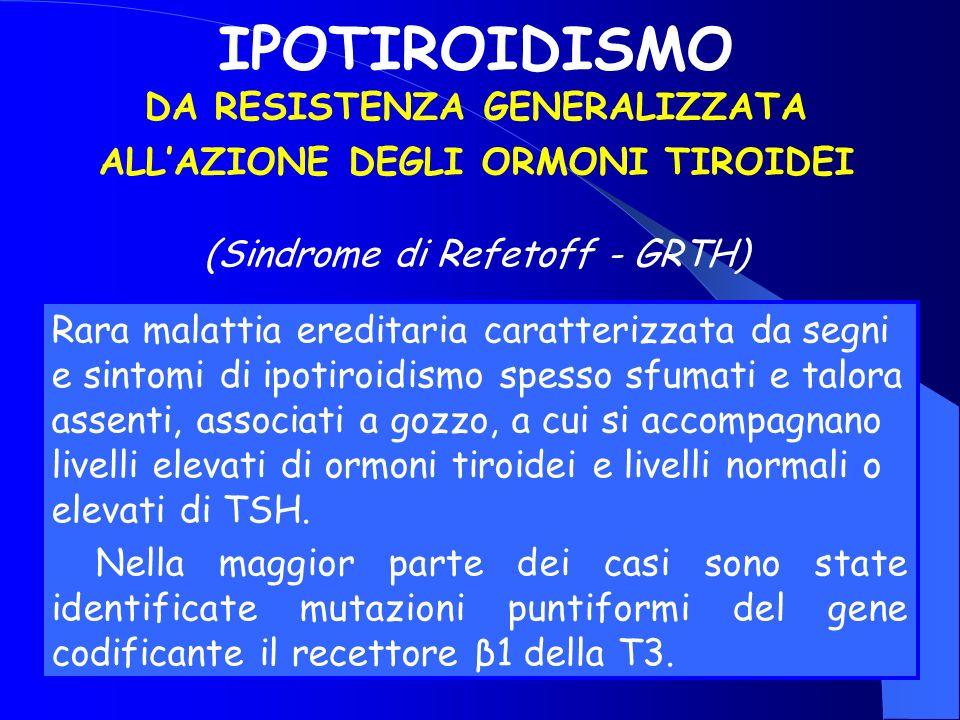 IPOTIROIDISMO DA RESISTENZA GENERALIZZATA ALLAZIONE DEGLI ORMONI TIROIDEI (Sindrome di Refetoff - GRTH) Rara malattia ereditaria caratterizzata da seg