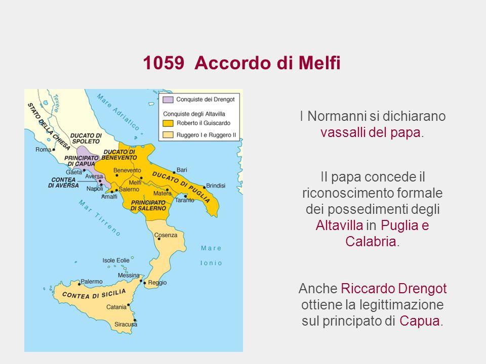 I Normanni si dichiarano vassalli del papa. 1059 Accordo di Melfi Il papa concede il riconoscimento formale dei possedimenti degli Altavilla in Puglia