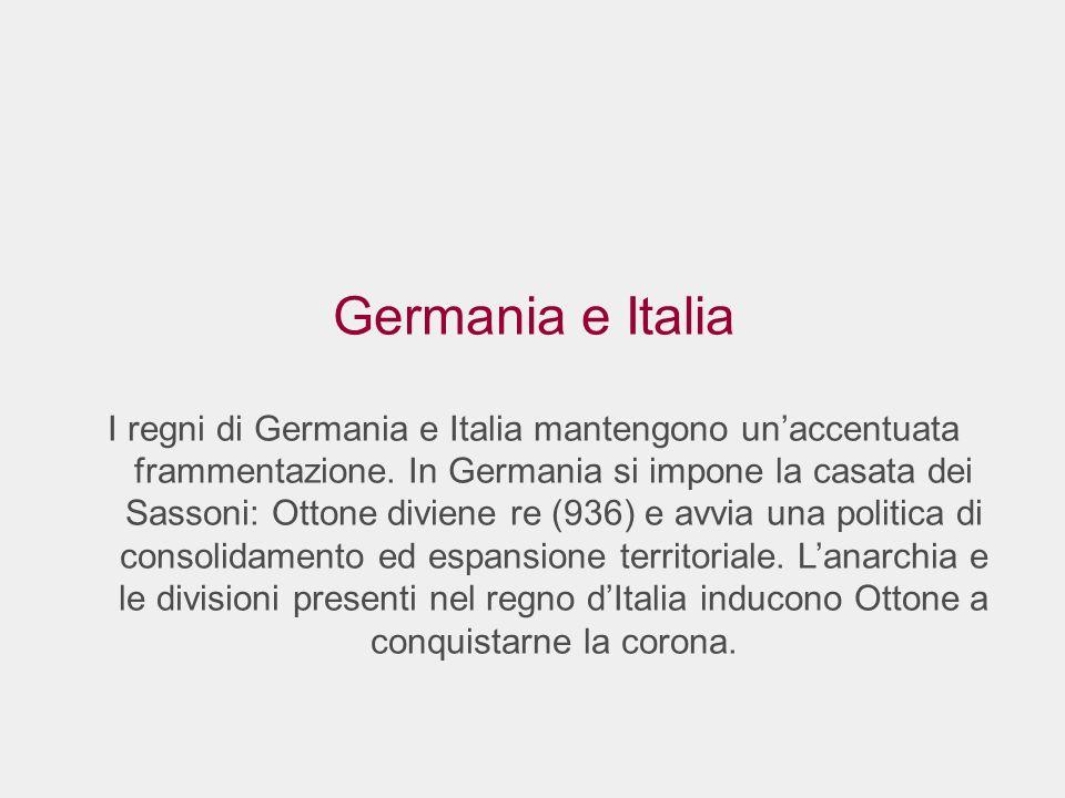 Germania e Italia I regni di Germania e Italia mantengono unaccentuata frammentazione. In Germania si impone la casata dei Sassoni: Ottone diviene re