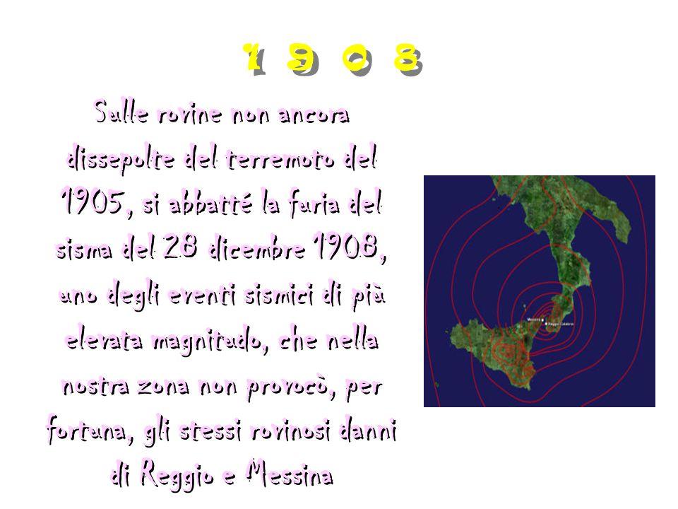 1 9 0 8 Sulle rovine non ancora dissepolte del terremoto del 1905, si abbatté la furia del sisma del 28 dicembre 1908, uno degli eventi sismici di più elevata magnitudo, che nella nostra zona non provocò, per fortuna, gli stessi rovinosi danni di Reggio e Messina Sulle rovine non ancora dissepolte del terremoto del 1905, si abbatté la furia del sisma del 28 dicembre 1908, uno degli eventi sismici di più elevata magnitudo, che nella nostra zona non provocò, per fortuna, gli stessi rovinosi danni di Reggio e Messina