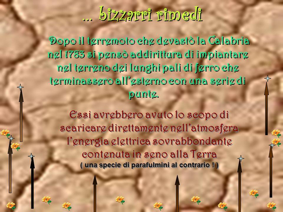 … bizzarri rimedi Dopo il terremoto che devastò la Calabria nel 1783 si pensò addirittura di impiantare nel terreno dei lunghi pali di ferro che terminassero allesterno con una serie di punte.