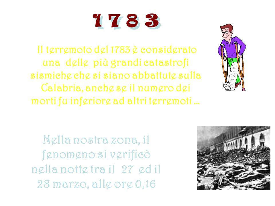 1 7 8 3 Il terremoto del 1783 è considerato una delle più grandi catastrofi sismiche che si siano abbattute sulla Calabria, anche se il numero dei morti fu inferiore ad altri terremoti … Nella nostra zona, il fenomeno si verificò nella notte tra il 27 ed il 28 marzo, alle ore 0,16