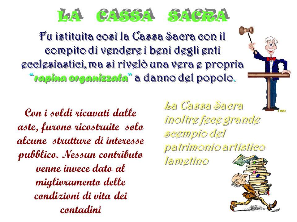 LA CASSA SACRA LA CASSA SACRA Fu istituita così la Cassa Sacra con il compito di vendere i beni degli enti ecclesiastici, ma si rivelò una vera e propria rapina organizzata a danno del popolo.