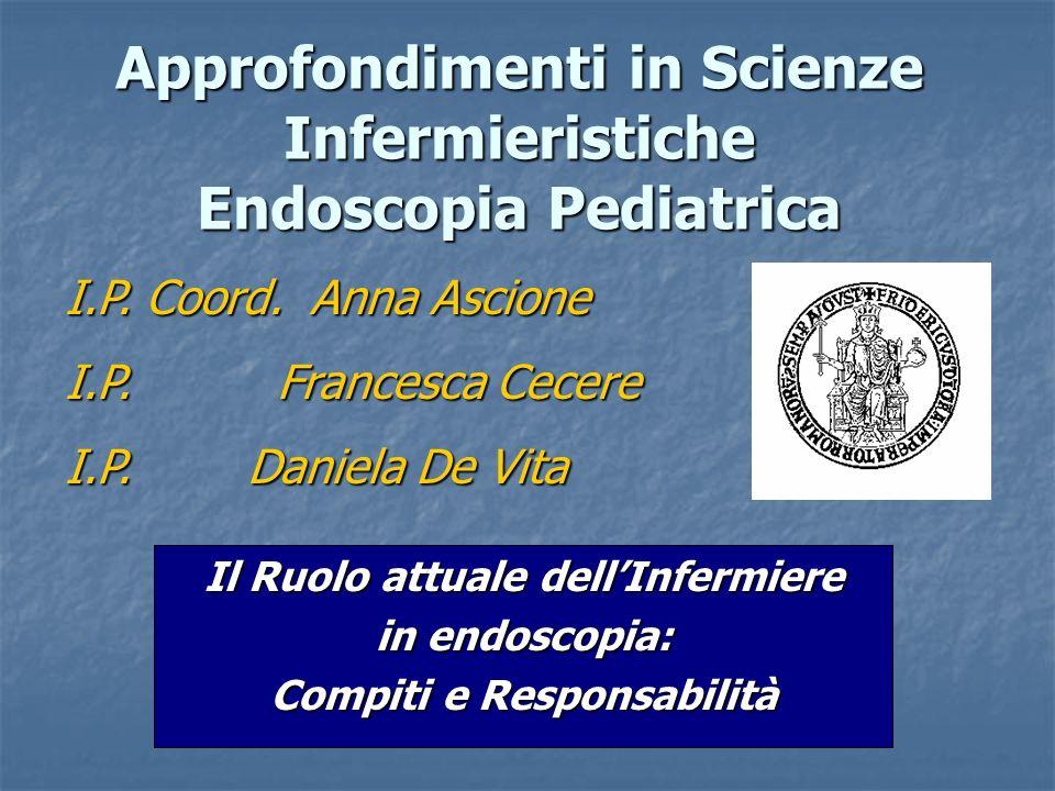 Approfondimenti in Scienze Infermieristiche Endoscopia Pediatrica Il Ruolo attuale dellInfermiere in endoscopia: Compiti e Responsabilità I.P. Coord.