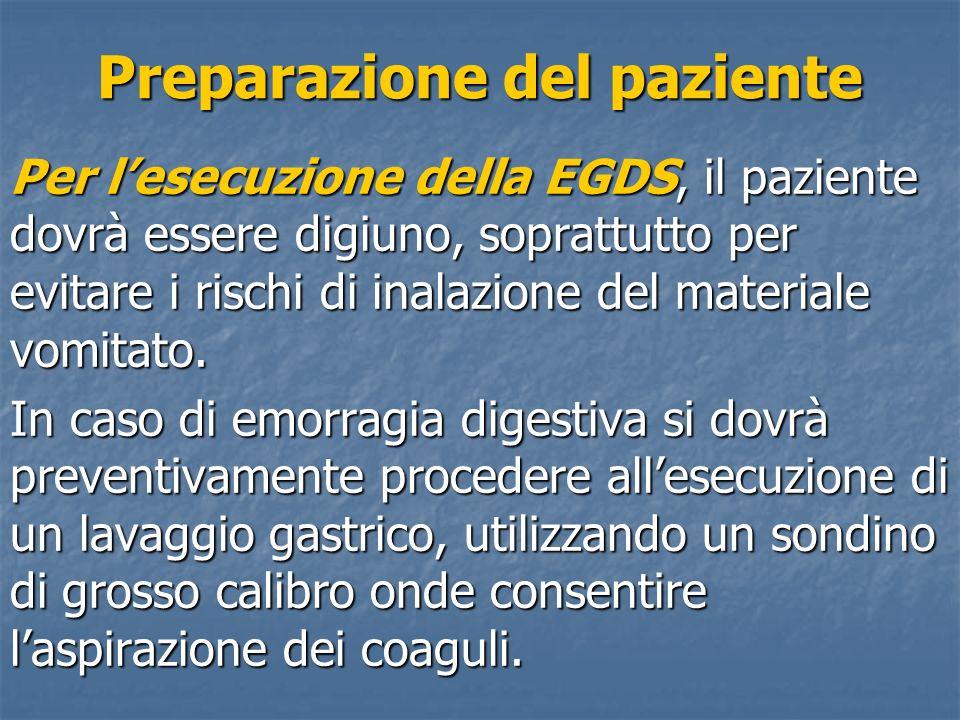 Preparazione del paziente Per lesecuzione della EGDS, il paziente dovrà essere digiuno, soprattutto per evitare i rischi di inalazione del materiale v