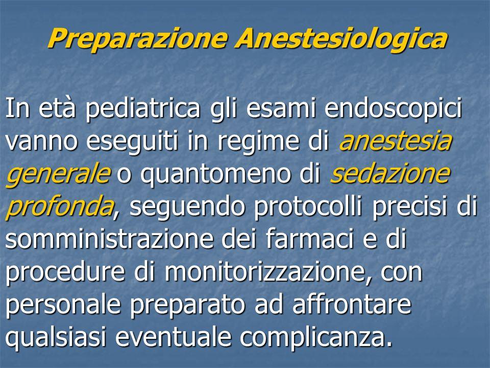 Preparazione Anestesiologica In età pediatrica gli esami endoscopici vanno eseguiti in regime di anestesia generale o quantomeno di sedazione profonda