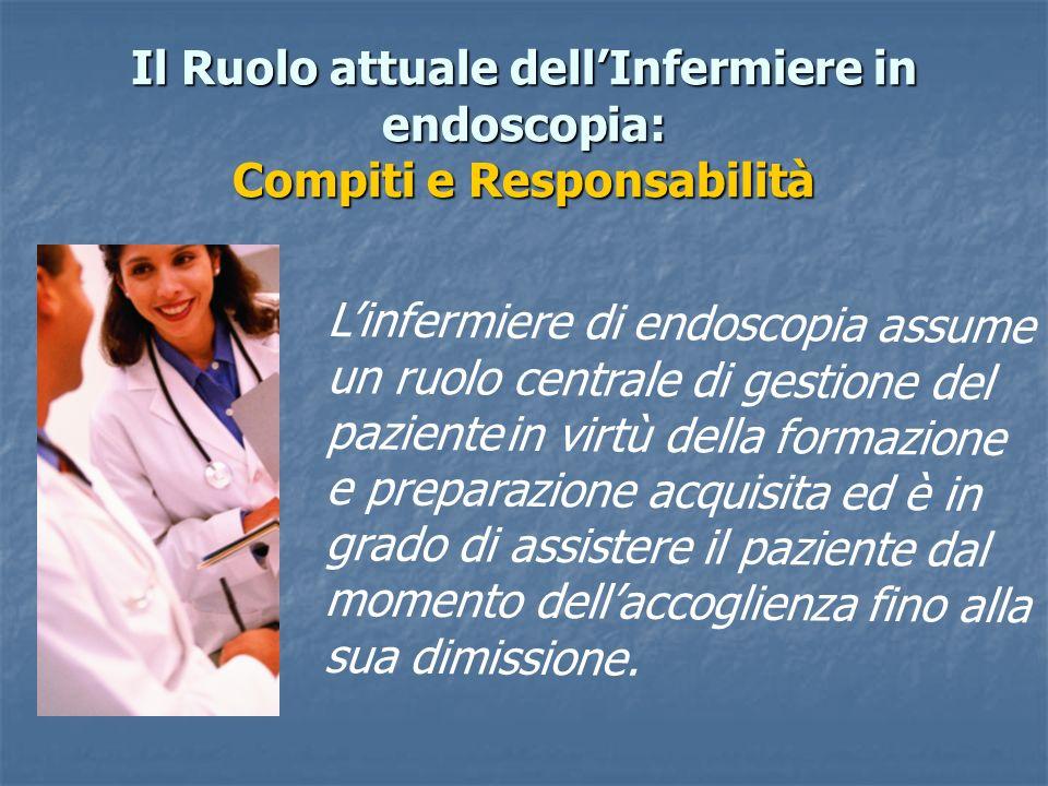 Il Ruolo attuale dellInfermiere in endoscopia: Compiti e Responsabilità Linfermiere di endoscopia assume un ruolo centrale di gestione del paziente in
