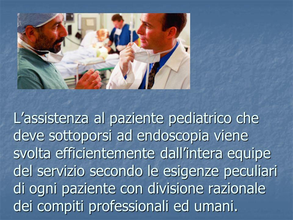 Lassistenza al paziente pediatrico che deve sottoporsi ad endoscopia viene svolta efficientemente dallintera equipe del servizio secondo le esigenze p