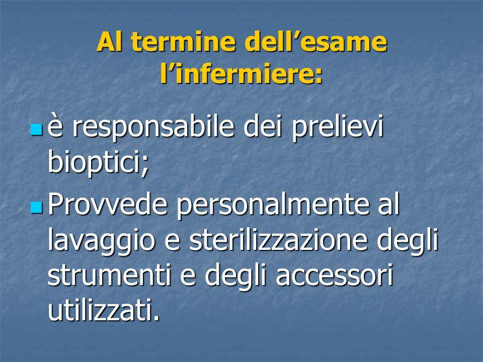 Al termine dellesame linfermiere: è responsabile dei prelievi bioptici; è responsabile dei prelievi bioptici; Provvede personalmente al lavaggio e ste