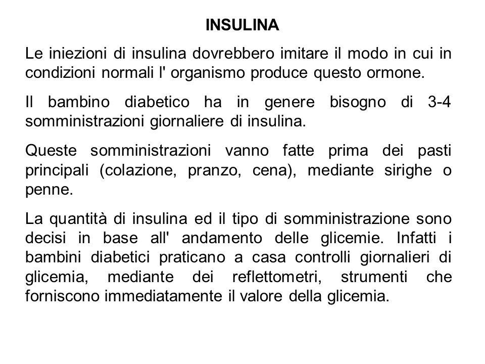 INSULINA Le iniezioni di insulina dovrebbero imitare il modo in cui in condizioni normali l' organismo produce questo ormone. Il bambino diabetico ha