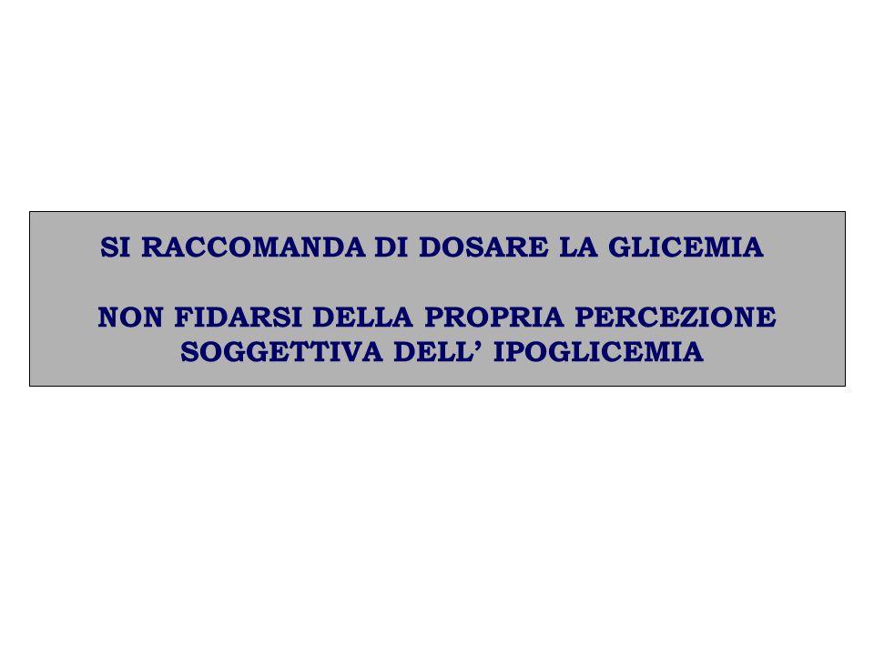 SI RACCOMANDA DI DOSARE LA GLICEMIA NON FIDARSI DELLA PROPRIA PERCEZIONE SOGGETTIVA DELL IPOGLICEMIA