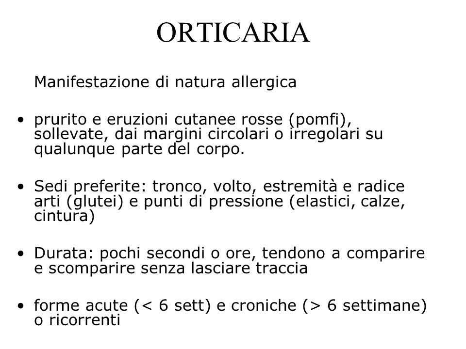 ORTICARIA Manifestazione di natura allergica prurito e eruzioni cutanee rosse (pomfi), sollevate, dai margini circolari o irregolari su qualunque part