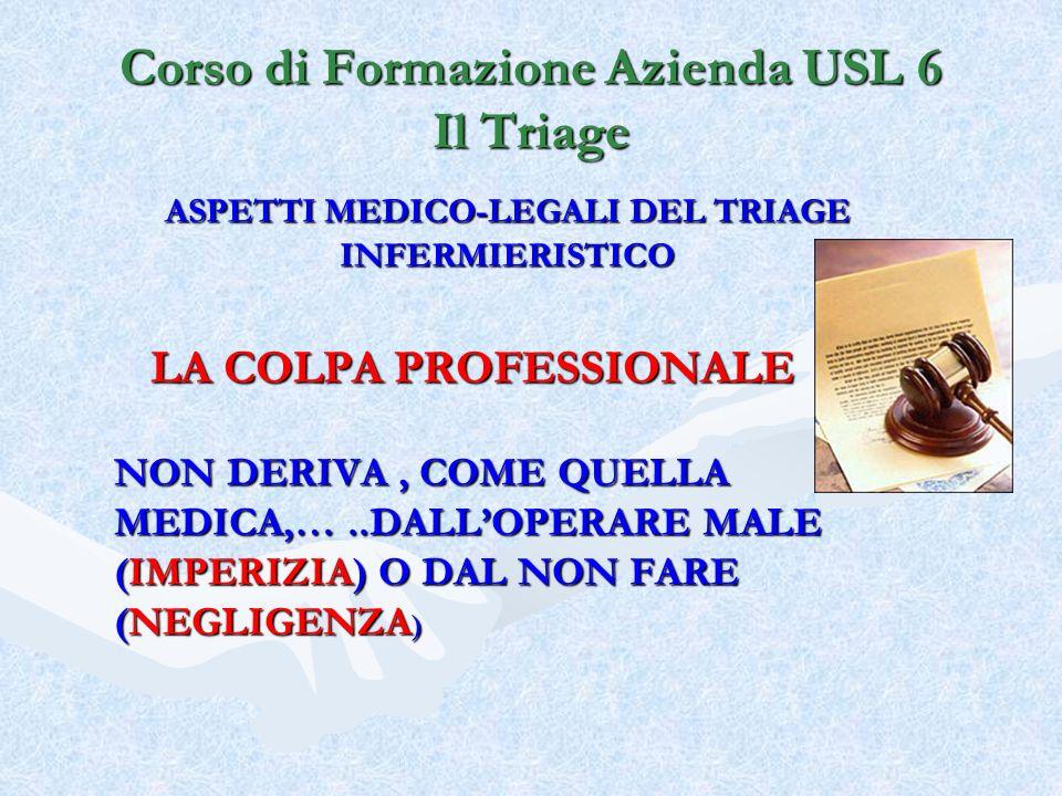 Corso di Formazione Azienda USL 6 Il Triage ASPETTI MEDICO-LEGALI DEL TRIAGE INFERMIERISTICO LA COLPA PROFESSIONALE NON DERIVA, COME QUELLA MEDICA,…..