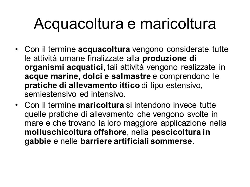 Acquacoltura e maricoltura Con il termine acquacoltura vengono considerate tutte le attività umane finalizzate alla produzione di organismi acquatici,