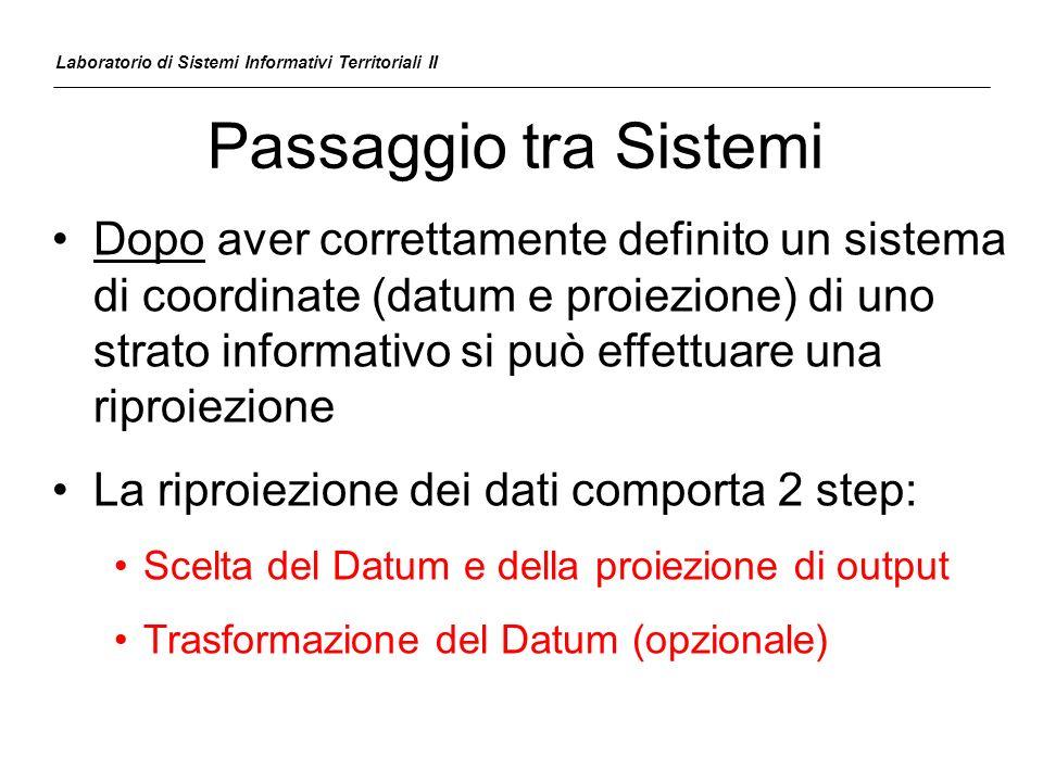 Passaggio tra Sistemi Dopo aver correttamente definito un sistema di coordinate (datum e proiezione) di uno strato informativo si può effettuare una r