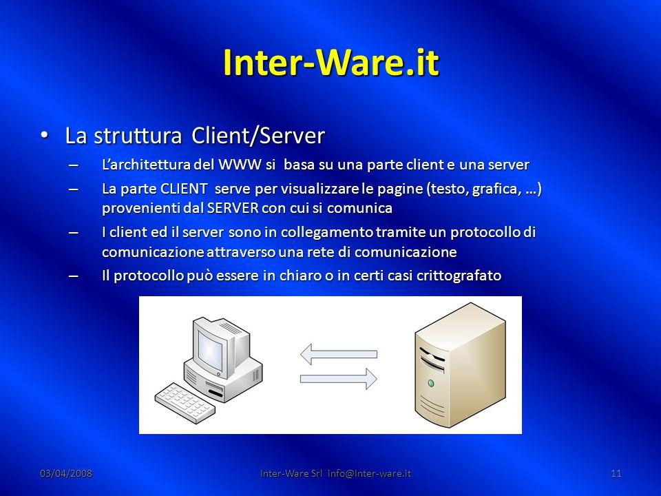 Inter-Ware.it 03/04/200811 Inter-Ware Srl info@Inter-ware.it La struttura Client/Server La struttura Client/Server – Larchitettura del WWW si basa su una parte client e una server – La parte CLIENT serve per visualizzare le pagine (testo, grafica, …) provenienti dal SERVER con cui si comunica – I client ed il server sono in collegamento tramite un protocollo di comunicazione attraverso una rete di comunicazione – Il protocollo può essere in chiaro o in certi casi crittografato