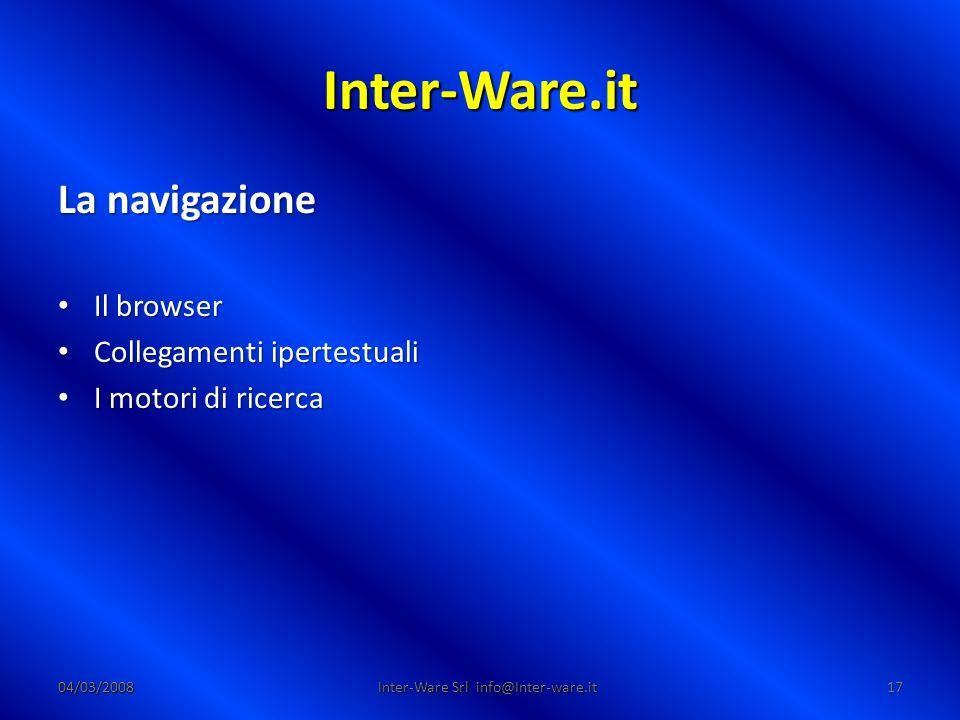 Inter-Ware.it 04/03/200817 Inter-Ware Srl info@Inter-ware.it La navigazione Il browser Il browser Collegamenti ipertestuali Collegamenti ipertestuali I motori di ricerca I motori di ricerca