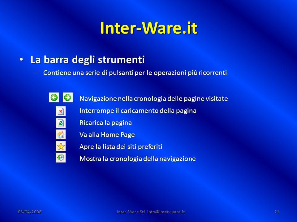 Inter-Ware.it 03/04/200821 Inter-Ware Srl info@Inter-ware.it La barra degli strumenti La barra degli strumenti – Contiene una serie di pulsanti per le operazioni più ricorrenti Navigazione nella cronologia delle pagine visitate Interrompe il caricamento della pagina Ricarica la pagina Va alla Home Page Apre la lista dei siti preferiti Mostra la cronologia della navigazione