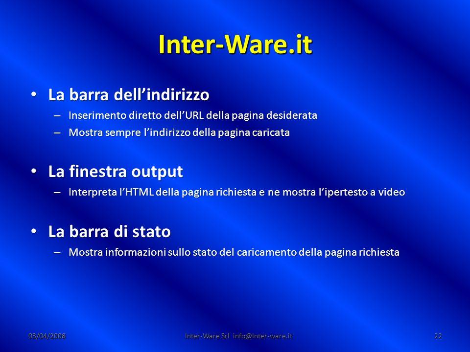 Inter-Ware.it 03/04/200822 Inter-Ware Srl info@Inter-ware.it La barra dellindirizzo La barra dellindirizzo – Inserimento diretto dellURL della pagina