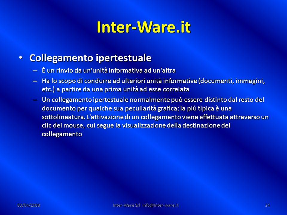 Inter-Ware.it 03/04/200824 Inter-Ware Srl info@Inter-ware.it Collegamento ipertestuale Collegamento ipertestuale – È un rinvio da un unità informativa ad un altra – Ha lo scopo di condurre ad ulteriori unità informative (documenti, immagini, etc.) a partire da una prima unità ad esse correlata – Un collegamento ipertestuale normalmente può essere distinto dal resto del documento per qualche sua peculiarità grafica; la più tipica è una sottolineatura.