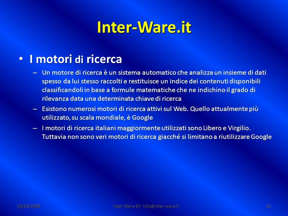 Inter-Ware.it 03/04/200825 Inter-Ware Srl info@Inter-ware.it I motori di ricerca I motori di ricerca – Un motore di ricerca è un sistema automatico che analizza un insieme di dati spesso da lui stesso raccolti e restituisce un indice dei contenuti disponibili classificandoli in base a formule matematiche che ne indichino il grado di rilevanza data una determinata chiave di ricerca – Esistono numerosi motori di ricerca attivi sul Web.